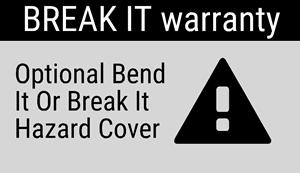 Break It Warranty: Optional bend it or break it hazard cover.